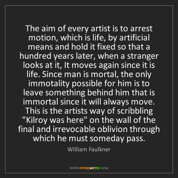 William Faulkner: The aim of every artist is to arrest motion, which is...