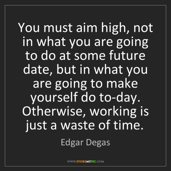 Edgar Degas: You must aim high, not in what you are going to do at...