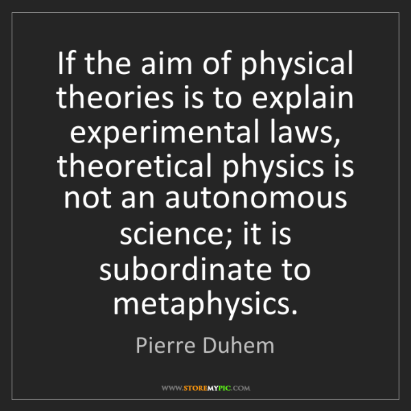 Pierre Duhem: If the aim of physical theories is to explain experimental...