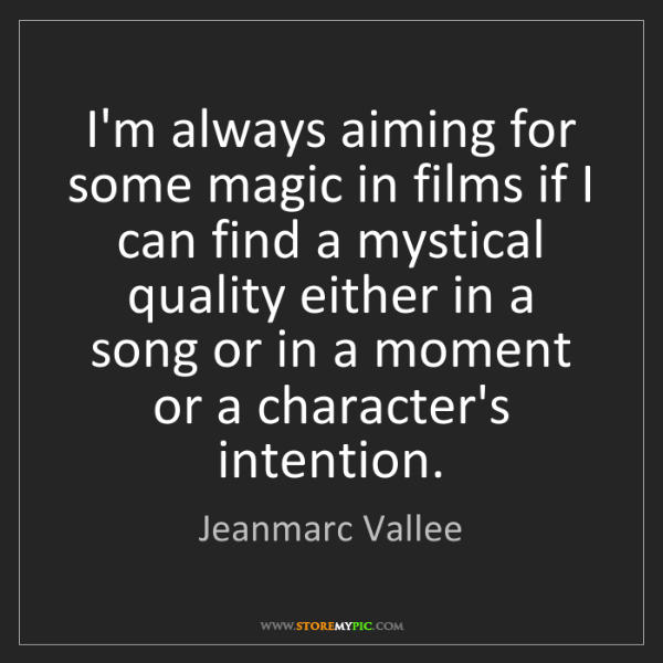 Jeanmarc Vallee: I'm always aiming for some magic in films if I can find...