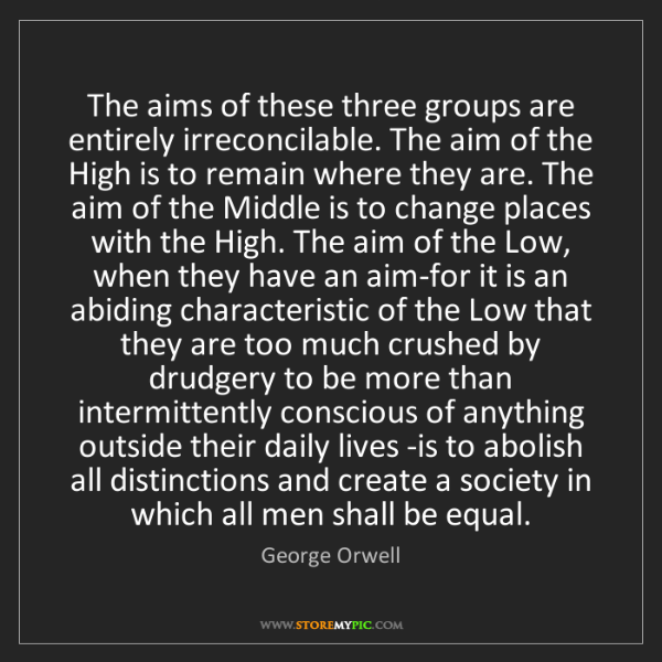 George Orwell: The aims of these three groups are entirely irreconcilable....