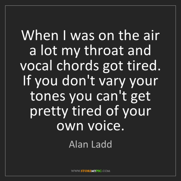 Alan Ladd: When I was on the air a lot my throat and vocal chords...