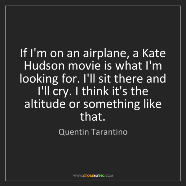 Quentin Tarantino: If I'm on an airplane, a Kate Hudson movie is what I'm...