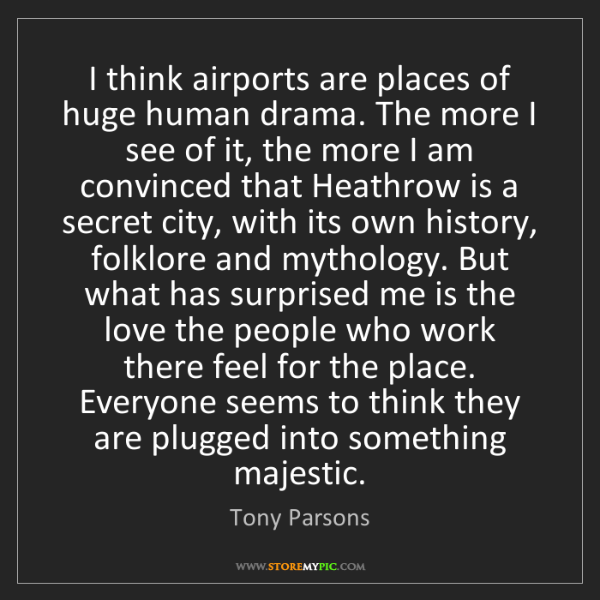 Tony Parsons: I think airports are places of huge human drama. The...