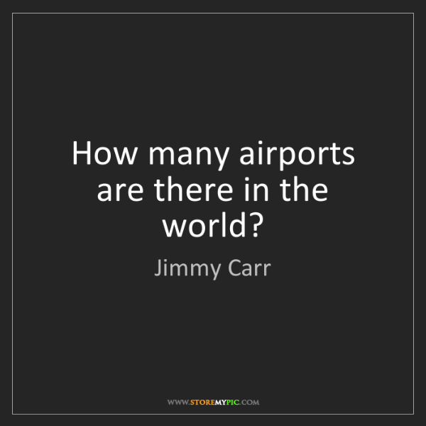 Jimmy Carr: How many airports are there in the world?