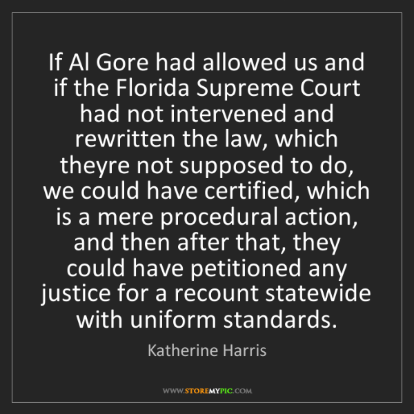 Katherine Harris: If Al Gore had allowed us and if the Florida Supreme...