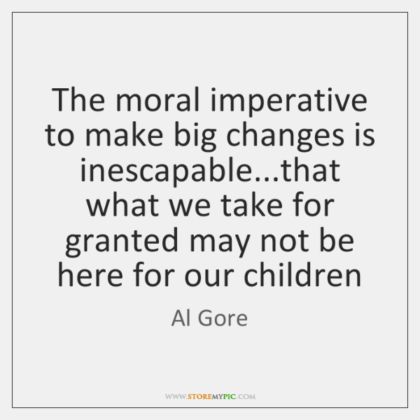 The moral imperative to make big changes is inescapable...that what we ...