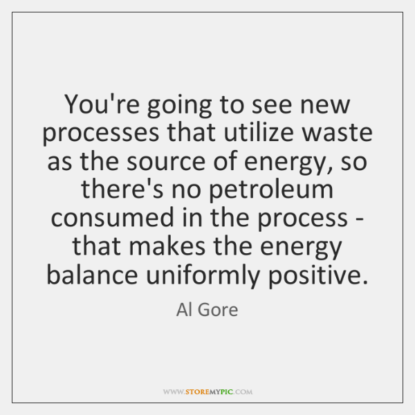 You're going to see new processes that utilize waste as the source ...