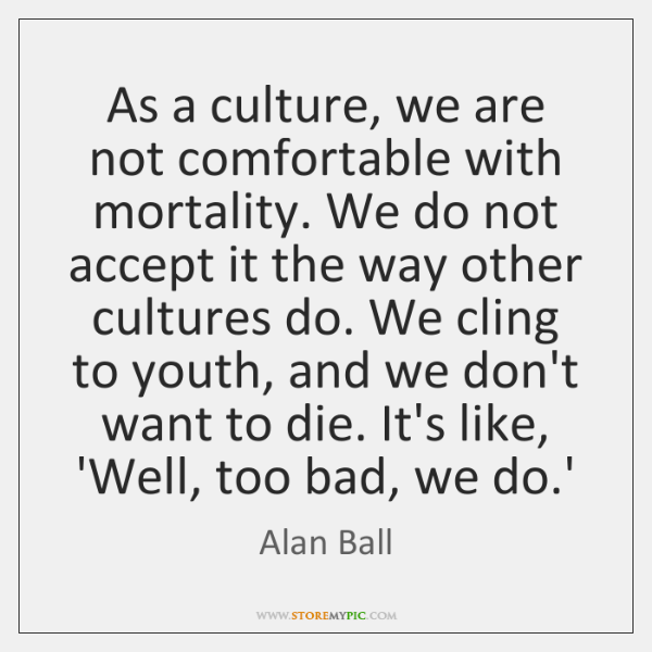 As a culture, we are not comfortable with mortality. We do not ...