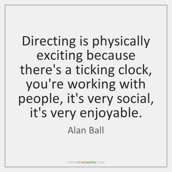 Directing is physically exciting because there's a ticking clock, you're working with ...