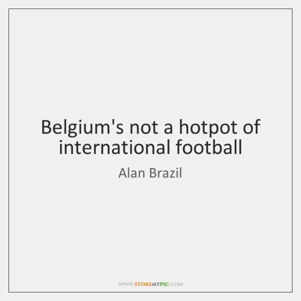 Belgium's not a hotpot of international football