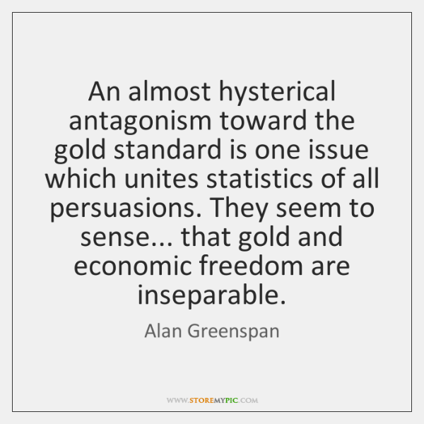 An almost hysterical antagonism toward the gold standard is one issue which ...