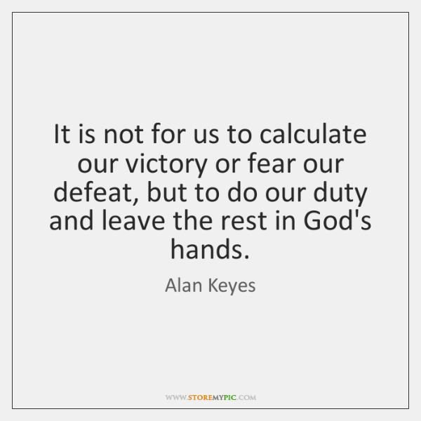 It is not for us to calculate our victory or fear our ...