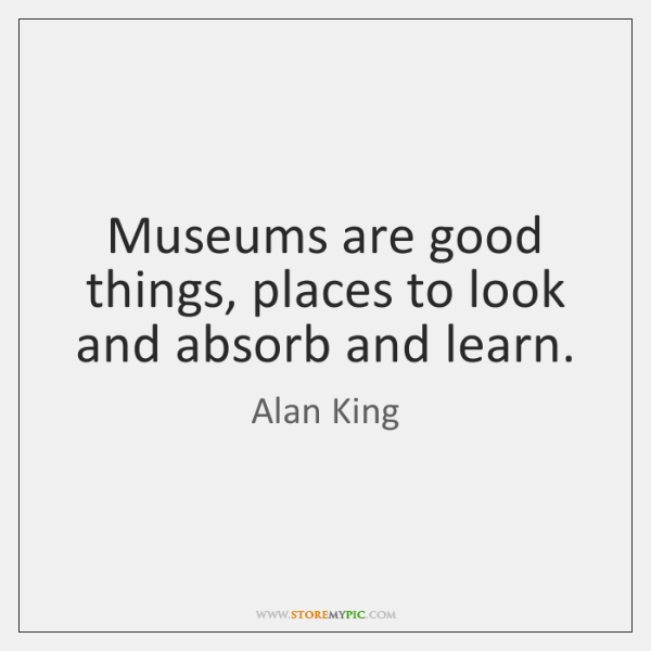 Museums are good things, places to look and absorb and learn.