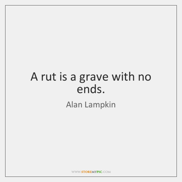 A rut is a grave with no ends.