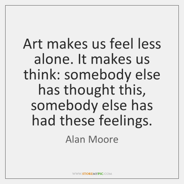 Art makes us feel less alone. It makes us think: somebody else ...