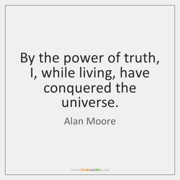 By the power of truth, I, while living, have conquered the universe.