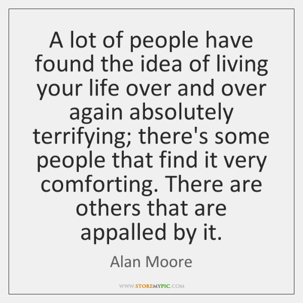 A lot of people have found the idea of living your life ...