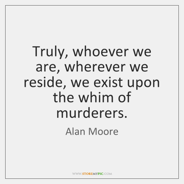Truly, whoever we are, wherever we reside, we exist upon the whim ...