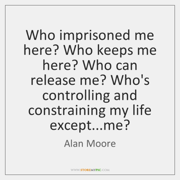 Who imprisoned me here? Who keeps me here? Who can release me? ...