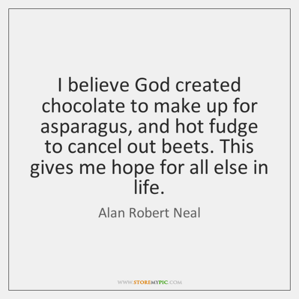 I believe God created chocolate to make up for asparagus, and hot ...