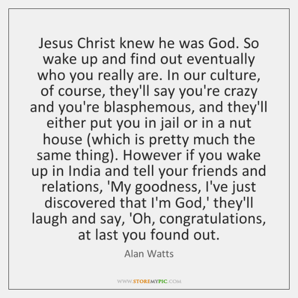 Jesus Christ knew he was God. So wake up and find out ...