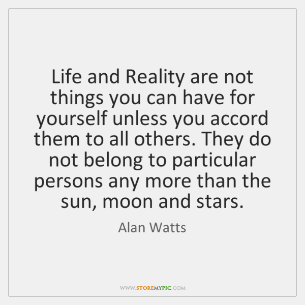 Life and Reality are not things you can have for yourself unless ...