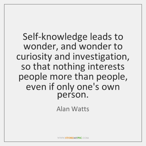 Self-knowledge leads to wonder, and wonder to curiosity and investigation, so that ...