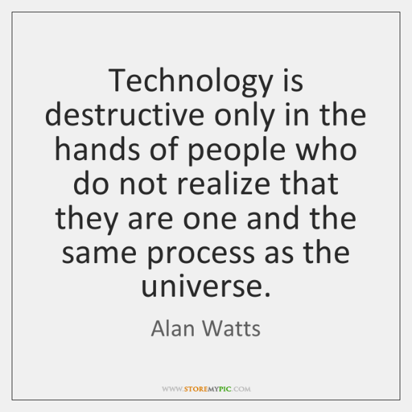 Technology is destructive only in the hands of people who do not ...