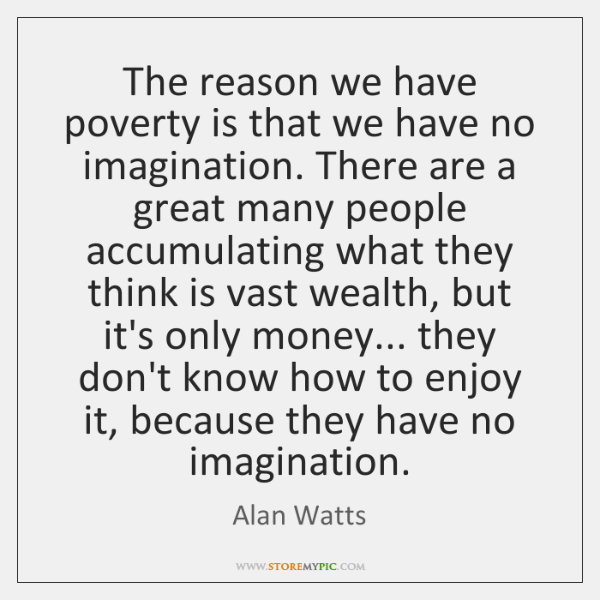 The reason we have poverty is that we have no imagination. There ...