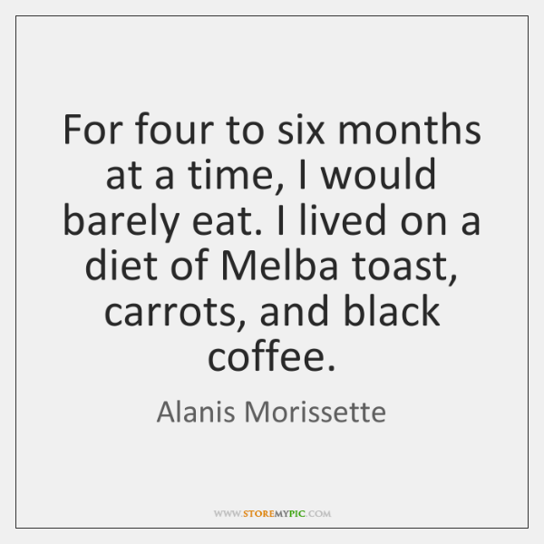 For four to six months at a time, I would barely eat. ...