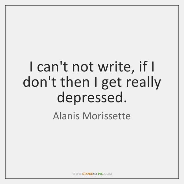 I can't not write, if I don't then I get really depressed.
