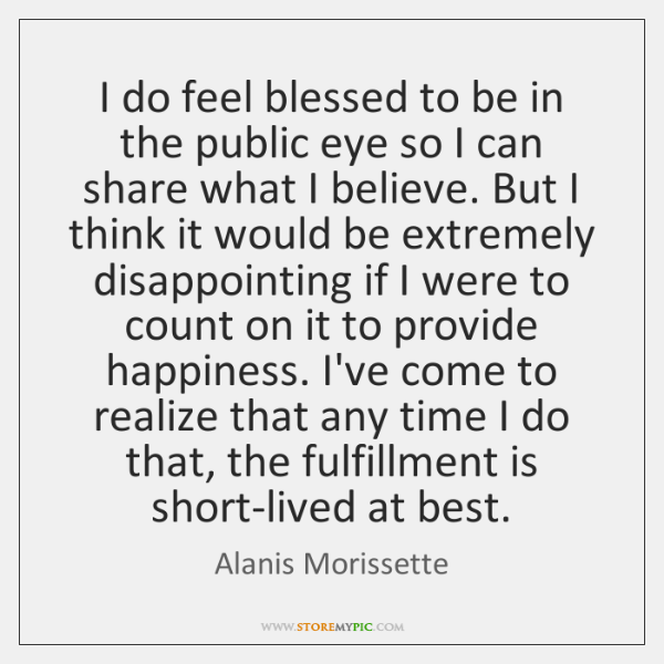 I do feel blessed to be in the public eye so I ...