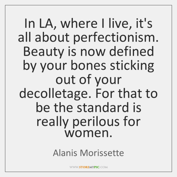 In LA, where I live, it's all about perfectionism. Beauty is now ...
