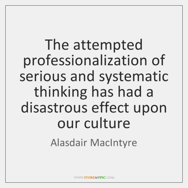 The attempted professionalization of serious and systematic thinking has had a disastrous ...