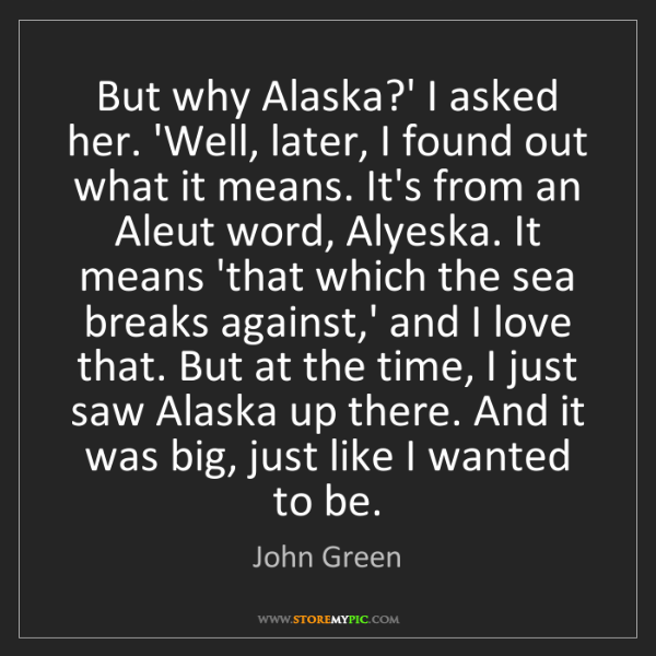 John Green: But why Alaska?' I asked her. 'Well, later, I found out...