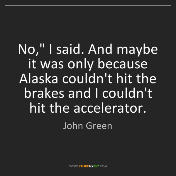 """John Green: No,"""" I said. And maybe it was only because Alaska couldn't..."""