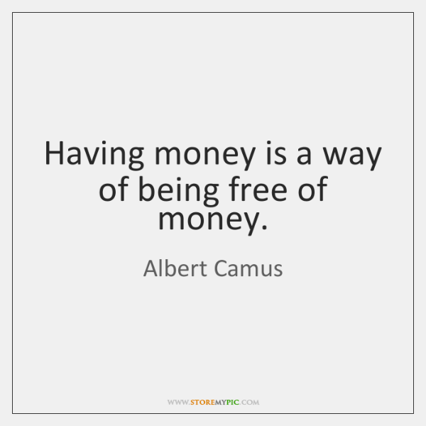 Having money is a way of being free of money.