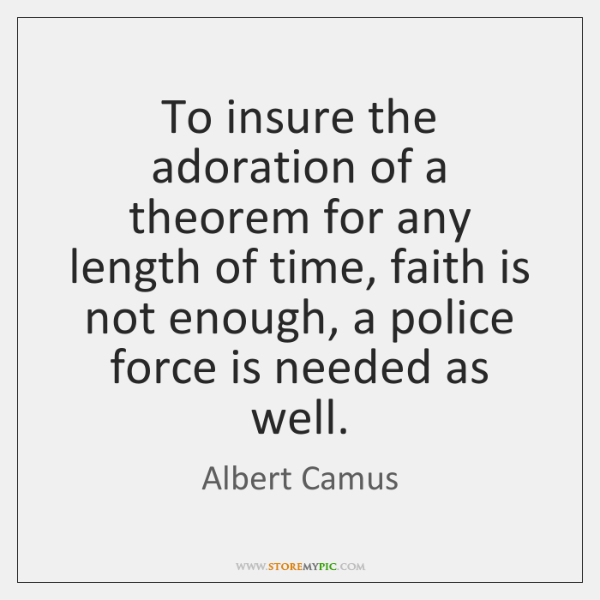 To insure the adoration of a theorem for any length of time, ...