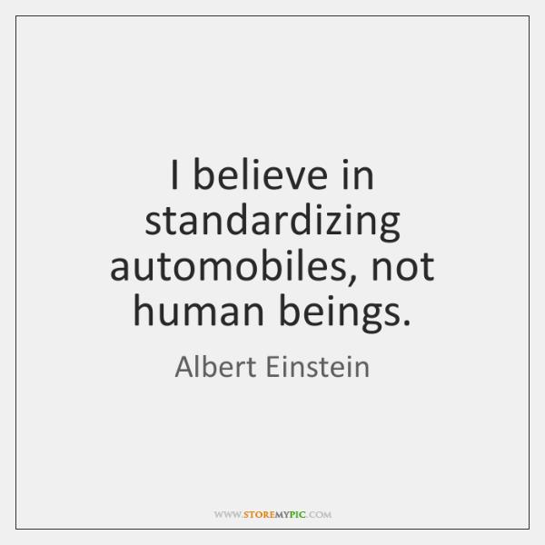 I believe in standardizing automobiles, not human beings.