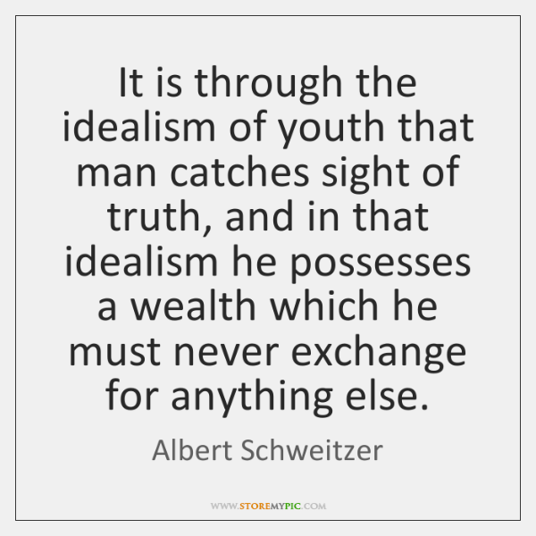 It is through the idealism of youth that man catches sight of ...
