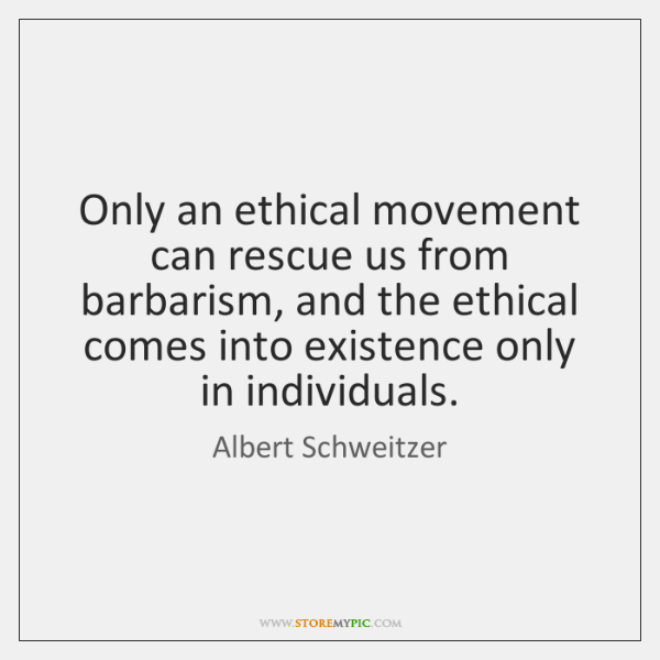 Only an ethical movement can rescue us from barbarism, and the ethical ...