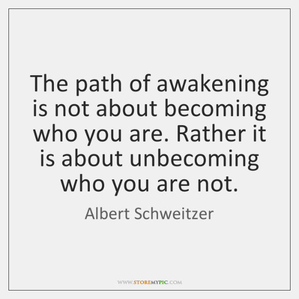 The path of awakening is not about becoming who you are. Rather ...