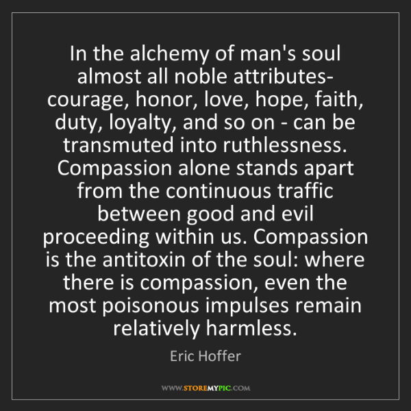Eric Hoffer: In the alchemy of man's soul almost all noble attributes-...