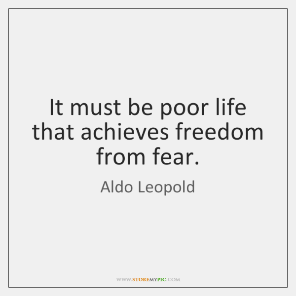 It must be poor life that achieves freedom from fear.