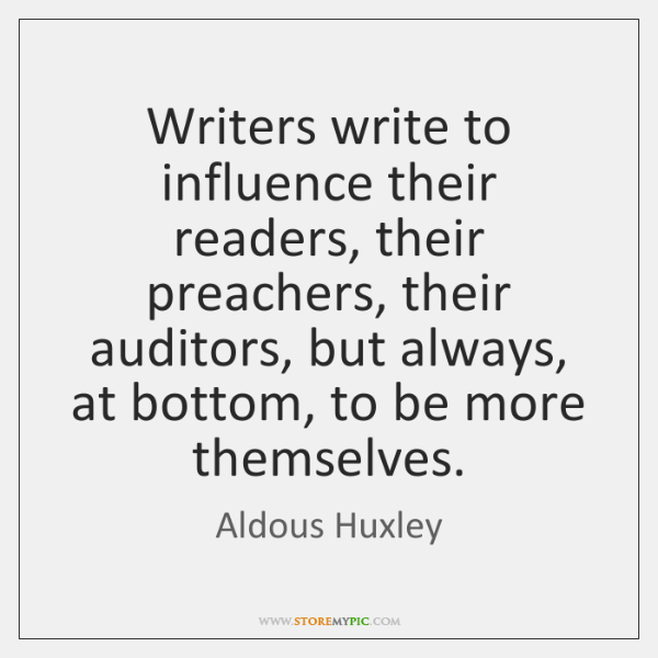 Writers write to influence their readers, their preachers, their auditors, but always, ...