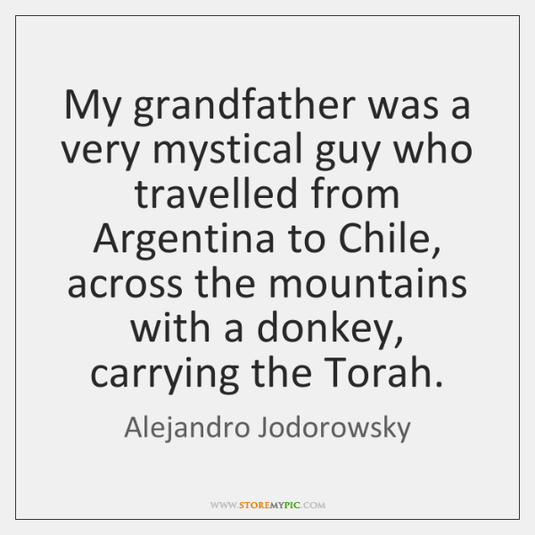 My grandfather was a very mystical guy who travelled from Argentina to ...