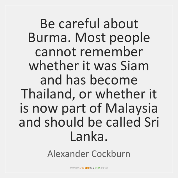 Be careful about Burma. Most people cannot remember whether it was Siam ...