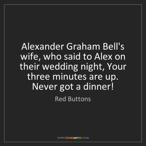 Red Buttons: Alexander Graham Bell's wife, who said to Alex on their...