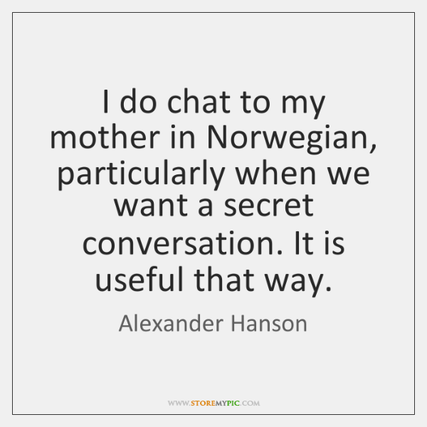 I do chat to my mother in Norwegian, particularly when we want ...